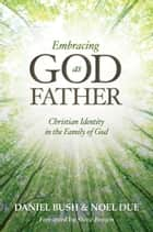 Embracing God as Father - Christian Identity in the Family of God ebook by Daniel Bush, Noel Due