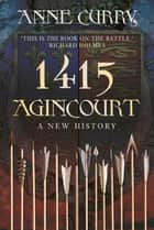 1415 Agincourt - A New History ebook by Anne Curry