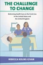 The Challenge to Change - Reforming Health Care on the Front Line in the United States and the United Kingdom ebook by Rebecca Kolins Givan
