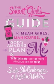 "The Smart Girl's Guide to Mean Girls, Manicures, and God's Amazing Plan for ME - ""Be Intentional"" and 100 Other Practical Tips for Teens ebook by Susie Shellenberger,Kristin Weber"