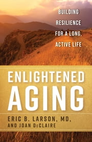 Enlightened Aging - Building Resilience for a Long, Active Life ebook by Eric B. Larson MD,Joan DeClaire
