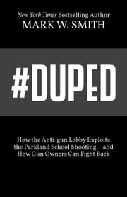 #Duped - How the Anti-gun Lobby Exploits the Parkland School Shooting—and How Gun Owners Can Fight Back ebook by Mark W. Smith
