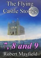The Flying Castle Stories, 7, 8 and 9 ebook by Robert Mayfield