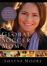 Global Soccer Mom - Changing the World Is Easier Than You Think ebook by Shayne Moore