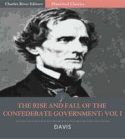 The Rise and Fall of the Confederate Government: Volume 1 (Illustrated Edition) ebook by Jefferson Davis