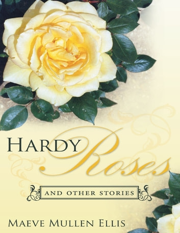 Hardy Roses: And Other Stories ebook by Maeve Mullen Ellis
