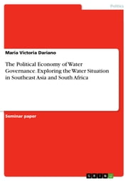 The Political Economy of Water Governance. Exploring the Water Situation in Southeast Asia and South Africa ebook by Maria Victoria Dariano
