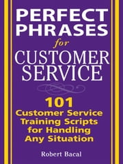 Perfect Phrases for Customer Service: Hundreds of Tools, Techniques, and Scripts for Handling Any Situation: Hundreds of Tools, Techniques, and Script ebook by Bacal, Robert