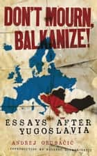 Don't Mourn, Balkanize! - Essays After Yugoslavia ebook by Andrej Grubacic, Roxanne Dunbar-Ortiz