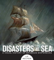 Disasters at Sea - A Visual History of Infamous Shipwrecks ebook by Liz Mechem