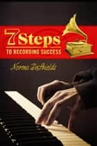 7 Steps To Recording Success ebook by Norma DeShields