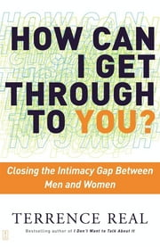How Can I Get Through to You? - Closing the Intimacy Gap Between Men and Women ebook by Terrence Real