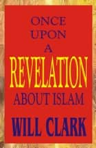 Once Upon A Revelation: About Islam ebook by Will Clark