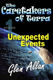 The Caretakers of Terra - Episode 1 - Unexpected Events ebook by Glen Allan