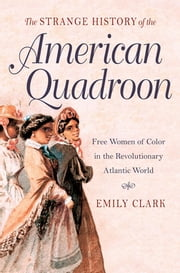The Strange History of the American Quadroon - Free Women of Color in the Revolutionary Atlantic World ebook by Emily Clark