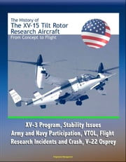 The History of the XV-15 Tilt Rotor Research Aircraft: From Concept to Flight - XV-3 Program, Stability Issues, Army and Navy Participation, VTOL, Flight Research Incidents and Crash, V-22 Osprey ebook by Progressive Management
