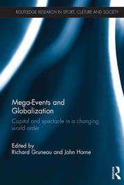 Mega-Events and Globalization - Capital and Spectacle in a Changing World Order ebook by Richard Gruneau,John Horne