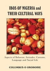 IBOS OF NIGERIA AND THEIR CULTURAL WAYS - Aspects of Behavior, Attitudes, Customs, Language and Social Life ebook by COLUMBUS O. OKOROIKE