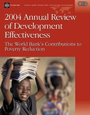 2004 Annual Review of Development Effectiveness: The World Bank's Contributions to Poverty Reduction ebook by Gerrard, Christopher D.