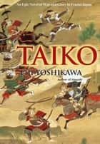 Taiko - An Epic Novel of War and Glory in Feudal Japan ebook by Eiji Yoshikawa, William Scott Wilson