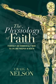 The Physiology of Faith - Fearfully and Wonderfully Made to Live and Prosper in Health ebook by Craig A. Nelson