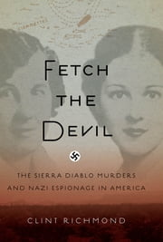 Fetch the Devil - The Sierra Diablo Murders and Nazi Espionage in America ebook by Clint Richmond