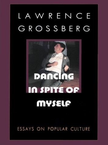 Dancing in Spite of Myself - Essays on Popular Culture ebook by Lawrence Grossberg