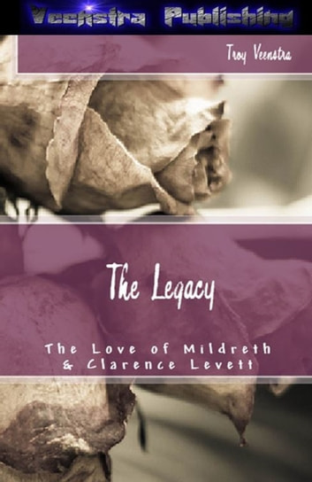 The Legacy: The Love of Mildreth and Clarence Levett ebook by Troy Veenstra