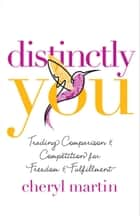 Distinctly You - Trading Comparison and Competition for Freedom and Fulfillment ebook by Cheryl Martin