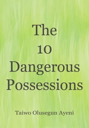 The 10 Dangerous Possessions ebook by Taiwo Olusegun Ayeni