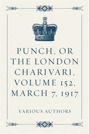 Punch, or the London Charivari, Volume 152, March 7, 1917 ebook by Various Authors