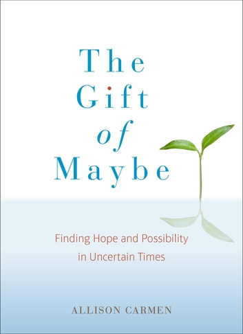The Gift of Maybe - Finding Hope and Possibility in Uncertain Times eBook by Allison Carmen