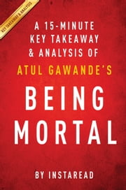 Being Mortal: by Atul Gawande | A 15-minute Key Takeaways & Analysis - Medicine and What Matters in the End ebook by Instaread