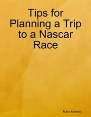 Tips for Planning a Trip to a Nascar Race ebook by Maira Moreno