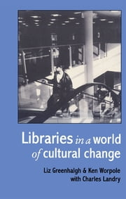Libraries In A World Of Cultural Change ebook by Liz Greenhalgh Goldsmiths College, London; Ken Worpole Comedia Research; Charles Landry Comedia Research.