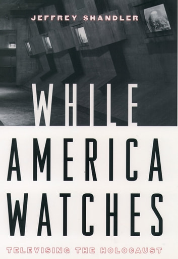 While America Watches - Televising the Holocaust ebook by Jeffrey Shandler