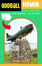 Oddball Iowa: A Guide to Some Really Strange Places ebook by Pohlen, Jerome