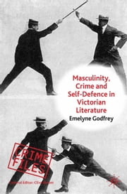 Masculinity, Crime and Self-Defence in Victorian Literature - Duelling with Danger ebook by E. Godfrey