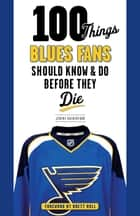 100 Things Blues Fans Should Know & Do Before They Die eBook by Jeremy Rutherford, Brett Hull