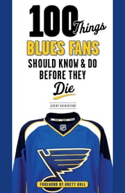100 Things Blues Fans Should Know & Do Before They Die ebook by Jeremy Rutherford,Brett Hull