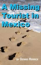 A Missing Tourist in Mexico ebook by Dennis Herrick