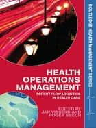 Health Operations Management - Patient Flow Logistics in Health Care ebook by Jan Vissers, Roger Beech