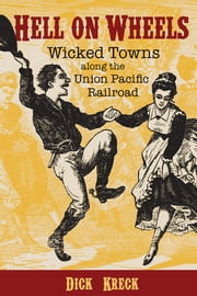 Hell on Wheels - Wicked Towns Along the Union Pacific Railroad ebook by Dick Kreck,David Fridtjof Halass