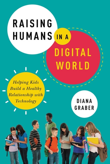 Raising Humans in a Digital World - Helping Kids Build a Healthy Relationship with Technology ebook by Diana Graber