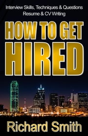 Interview Skills, Techniques and Questions, Résumé and CV Writing - How To Get Hired (The Step-by-Step System: Standing Out from the Crowd and Nailing the Job You Want) ebook by Richard (Rick) Smith