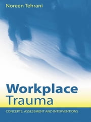 Workplace Trauma - Concepts, Assessment and Interventions ebook by Noreen Tehrani