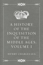 A History of the Inquisition of the Middle Ages; volume I ebook by Henry Charles Lea