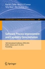 Software Process Improvement and Capability Determination - 16th International Conference, SPICE 2016, Dublin, Ireland, June 9-10, 2016, Proceedings ebook by Paul M. Clarke,Rory V. O'Connor,Terry Rout,Alec Dorling
