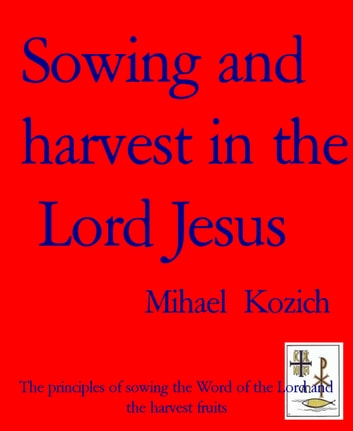 Sowing and harvest in the Lord Jesus - The principles of sowing the Word of the Lord and the harvest fruits ebook by Mihael Kozich