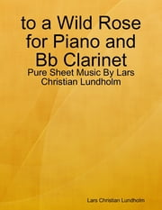 to a Wild Rose for Piano and Bb Clarinet - Pure Sheet Music By Lars Christian Lundholm ebook by Lars Christian Lundholm